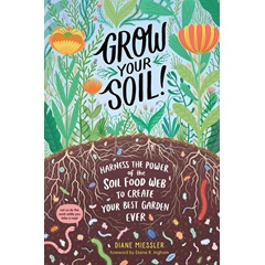 Grow Your Soil: Harness the Power of the Soil Food Web to Create Your Best Garden Ever