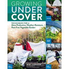 Growing Under Cover: Techniques for a More Productive, Weather-Resistant, Pest-Free Vegetable Garden